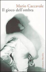 Libro Il gioco dell'ombra Mario Caccavale