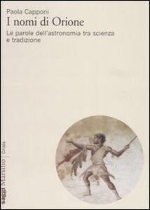 Libro I nomi di Orione. Le parole dell'astronomia tra scienza e tradizione Paola Capponi