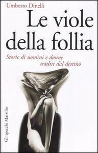 Libro Le viole della follia. Storie di uomini e donne traditi dal destino Umberto Dinelli
