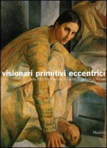 Libro Visionari primitivi eccentrici. Da Alberto Martini a Licini, Ligabue, Ontani. Catalogo della mostra (Potenza, 14 ottobre 2005-15 gennaio 2006)
