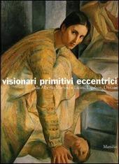 Visionari primitivi eccentrici. Da Alberto Martini a Licini, Ligabue, Ontani. Catalogo della mostra (Potenza, 14 ottobre 2005-15 gennaio 2006)
