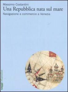 Libro Una Repubblica nata sul mare. Navigazione e commercio a Venezia Massimo Costantini