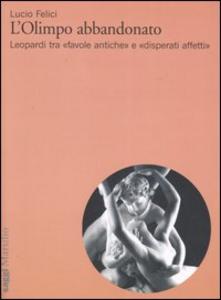 Libro L' Olimpo abbandonato. Leopardi tra «favole antiche» e «disperati affetti» Lucio Felici
