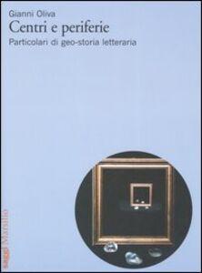 Libro Centri e periferie. Particolari di geo-storia letteraria Gianni Oliva