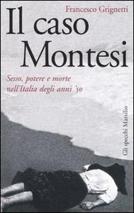 Libro Il caso Montesi. Sesso, potere e morte nell'Italia degli anni '50 Francesco Grignetti