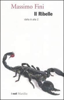 Il ribelle. Dalla A alla Z - Massimo Fini - copertina