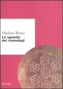 Foto Cover di Lo sguardo dei cosmologi, Libro di Marilena Bruno, edito da Marsilio