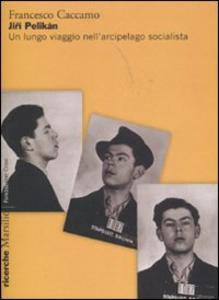 Libro Jirí Pelikán. Un lungo viaggio nell'arcipelago socialista Francesco Caccamo