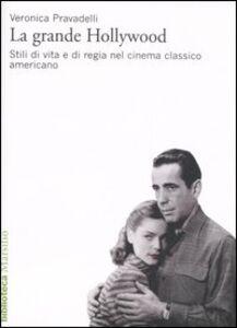 Foto Cover di La grande Hollywood. Stili di vita e di regia nel cinema classico americano, Libro di Veronica Pravadelli, edito da Marsilio