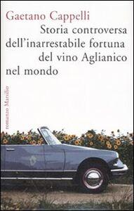 Libro Storia controversa dell'inarrestabile fortuna del vino Aglianico nel mondo Gaetano Cappelli