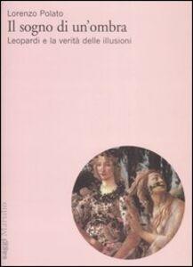 Libro Il sogno di un'ombra. Leopardi e la verità delle illusioni Lorenzo Polato