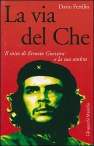 La via del Che. Il mito di Ernesto Guevara e la sua ombra