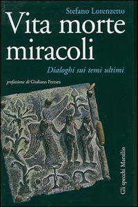 Foto Cover di Vita morte miracoli. Dialoghi sui temi ultimi, Libro di Stefano Lorenzetto, edito da Marsilio