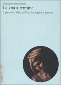 Libro La vita a termine. Il pensiero del conflitto tra logica e tempo Giuliano Minichiello