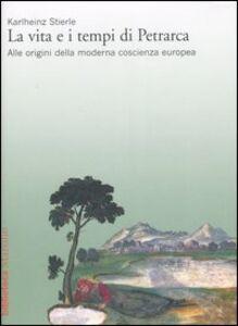 Libro La vita e i tempi di Petrarca. Alle origini della moderna coscienza europea Karlheinz Stierle