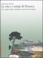 La vita e i tempi di Petrarca. Alle origini della moderna coscienza europea