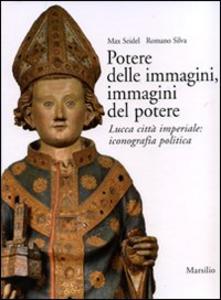 Libro Potere delle immagini, immagini del potere. Lucca città imperiale: iconografia politica. Ediz. illustrata Max Seidel , Romano Silva