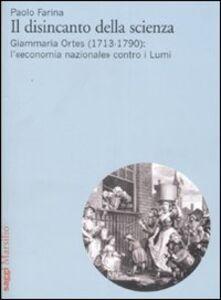 Foto Cover di Il disincanto della scienza. Giammaria Ortes (1713-1790): l'«economia nazionale» contro i Lumi, Libro di Paolo Farina, edito da Marsilio