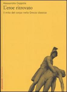 Libro L' eroe ritrovato. Il mito del corpo nella Grecia classica Alessandra Coppola