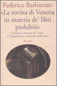 Libro «La rovina di Venetia in materia de' libri prohibiti». Il libraio Salvatore de' Negri e l'Inquisizione veneziana (1628-1661) Federico Barbierato