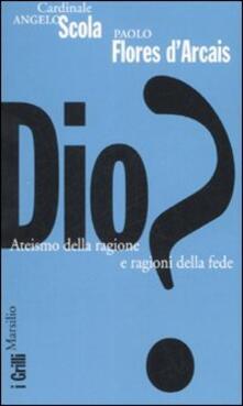 Dio? Ateismo della ragione e ragioni della fede - Angelo Scola,Paolo Flores D'Arcais - copertina