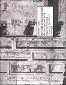 Foto Cover di Piuttosto un arco trionfale che una porta di città. Agostino di Duccio e la porta di San Pietro a Perugia, Libro di Daniele Pisani, edito da Marsilio