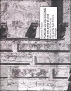 Libro Piuttosto un arco trionfale che una porta di città. Agostino di Duccio e la porta di San Pietro a Perugia. Ediz. illustrata Daniele Pisani