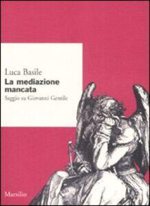 Libro La mediazione mancata. Saggio su Giovanni Gentile Luca Basile