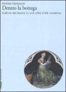 Foto Cover di Dentro la bottega. Culture del lavoro in una città d'età moderna, Libro di Andrea Caracausi, edito da Marsilio