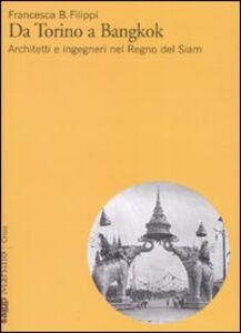 Libro Da Torino a Bangkok. Architetti e ingegneri nel regno del Siam Francesca Filippi