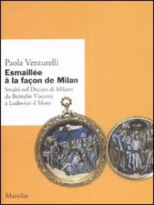 Libro Esmaillée à la façon de Milan. Smalti del Ducato di Milano da Bernabò Visconti a Ludovico il Moro. Ediz. illustrata Paola Venturelli