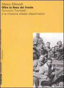 Libro Oltre la linea del fronte. Ferruccio Trombetti e la missione alleata «Appomatox». Ediz. illustrata Marco Minardi