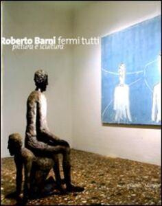 Foto Cover di Roberto Barni. Fermi tutti. Pittura e scultura. Catalogo della mostra (Verona, 20 giugno-9 novembre 2008), Libro di  edito da Marsilio