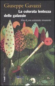 Libro La colorata lentezza delle galassie. Vita di uno scienziato irriverente Giuseppe Gavazzi