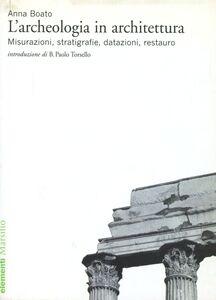 Libro L' archeologia in architettura. Misurazioni, stratigrafie, datazioni, restauro Anna Boato