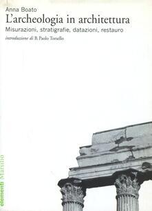 L' archeologia in architettura. Misurazioni, stratigrafie, datazioni, restauro. Ediz. illustrata - Anna Boato - copertina