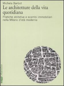 Libro Le architetture della vita quotidiana. Pratiche abitative e scambi immobiliari nella Milano d'età moderna Michela Barbot