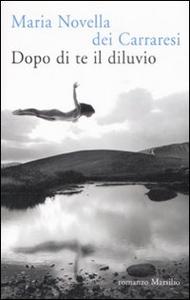 Libro Dopo di te il diluvio Carraresi M. Novella Dei