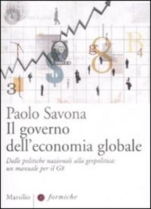 Libro Il governo dell'economia globale. Dalle politiche nazionali alla geopolitica: un manuale per il G8 Paolo Savona