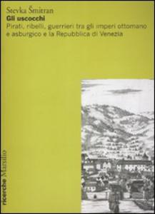 Libro Gli uscocchi. Pirati, ribelli, guerrieri tra gli imperi ottomano e asburgico e la Repubblica di Vanezia Stevka Smitran