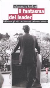 Libro Il fantasma del leader. D'Alema e gli altri capi mancati del centrosinistra Alessandra Sardoni