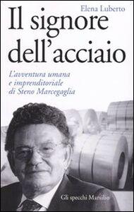 Libro Il signore dell'acciaio. L'avventura umana e imprenditoriale di Steno Marcegaglia Elena Luberto