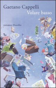 Foto Cover di Volare basso, Libro di Gaetano Cappelli, edito da Marsilio