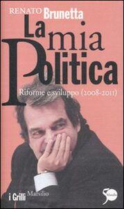 Foto Cover di La mia politica. Riforme e sviluppo (2008-2011), Libro di Renato Brunetta, edito da Marsilio
