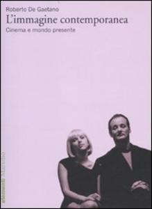 Libro L' immagine contemporanea. Cinema e mondo presente Roberto De Gaetano