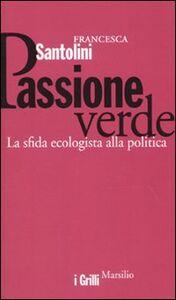 Foto Cover di Passione verde. La sfida ecologista della politica, Libro di Francesca Santolini, edito da Marsilio