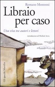 Libro Libraio per caso. Una vita tra autori e lettori Romano Montroni