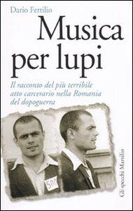 Libro Musica per lupi. Il racconto del più terribile atto carcerario nella Romania del dopoguerra Dario Fertilio