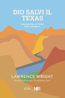 Dio salvi il Texas. Viaggio nel futuro dell'America - Lawrence Wright - copertina