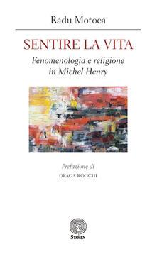 Sentire la vita. Fenomenologia e religione in Michel Henry - Radu Motoca - copertina
